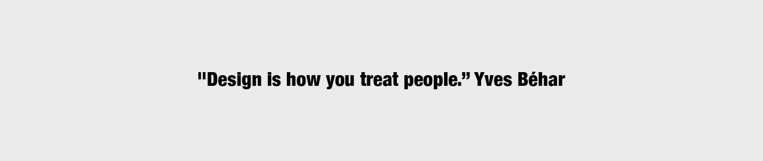 "Quote: ""Design is how you treat people."" Yves Béhar"