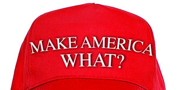 Make America What?