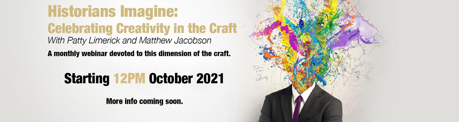 Historians Imagine: Celebrating Creativity in the Craft with Patty Limerick and Matthew Jacobson. A monthly webinar devoted to this dimension of the craft. Starting 12PM October, 2021. More info coming soon.