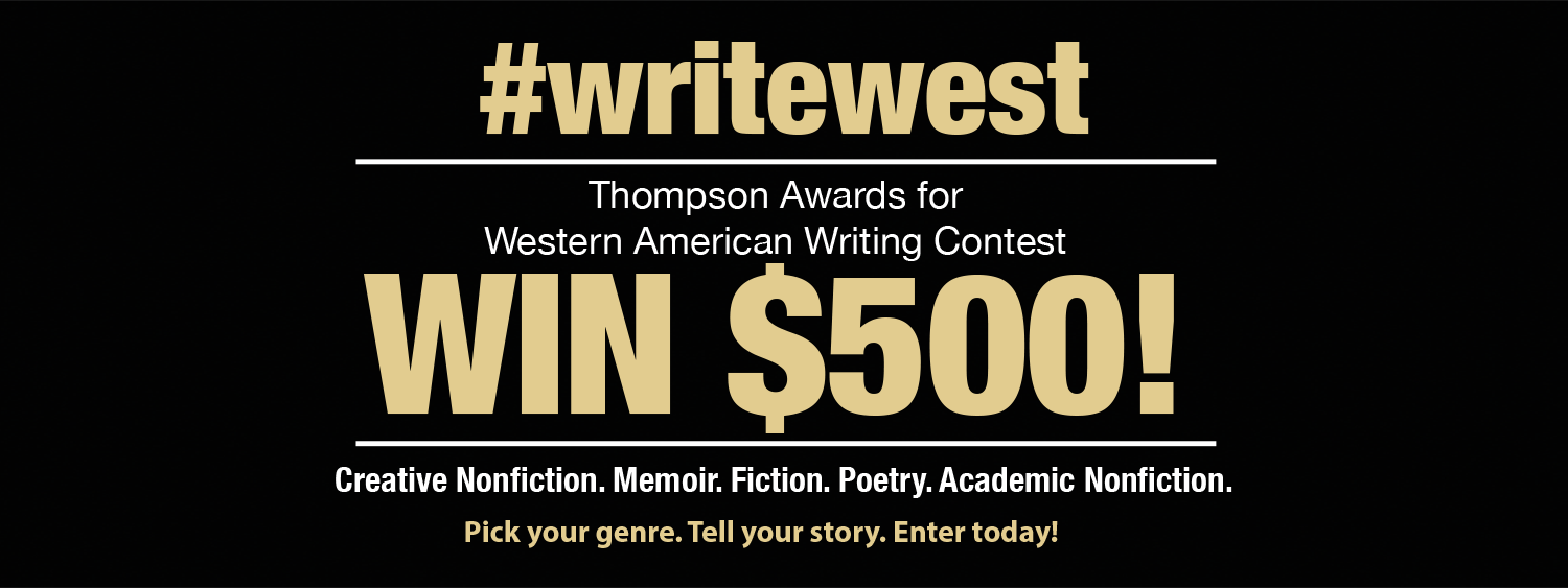 #writewest Thompson Awards for Wester American Writing. Win $500! Creative Nonfiction. Memoir. Fiction. Poetry. Academic Nonfiction. Pick your genre. Tell your story. Enter today!