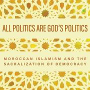All Politics Are God's Politics: Moroccan Islamism and the Sacralization of Democracy Cover