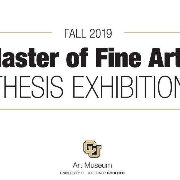 "Graphic image with text that reads ""Fall 2019 Master of Fine Arts thesis exhibition"" and the gold and black logo for the CU Art Museum"