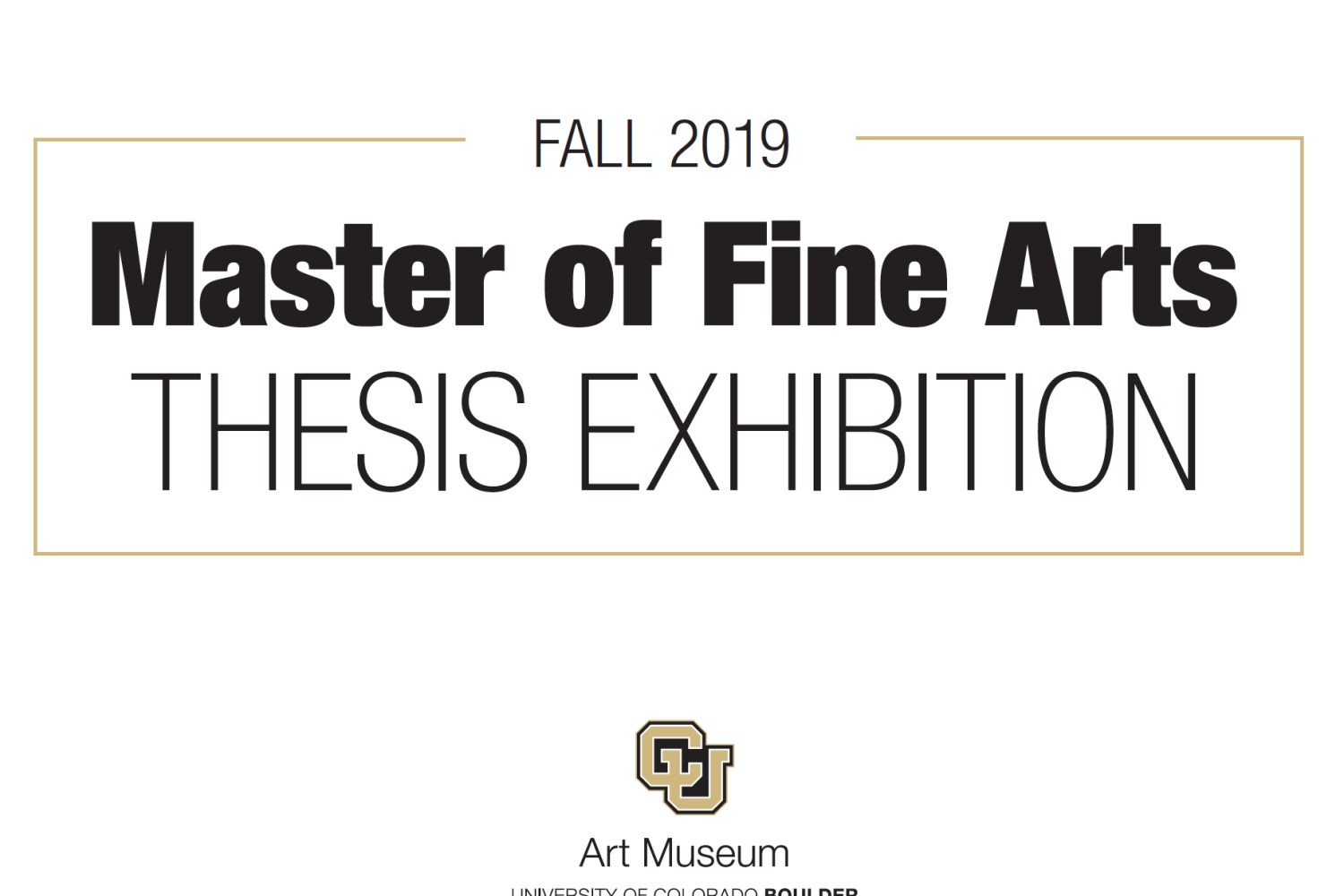 Graphic image of that that reads Fall 2019 Master of Fine Arts thesis exhibition and the gold and black CU Art Museum