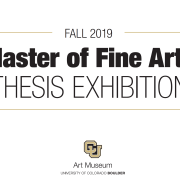 "Graphic image with text that reads ""Fall 2019 Master of Fine Arts thesis exhibition"" and the black and gold logo for CU Art Museum"
