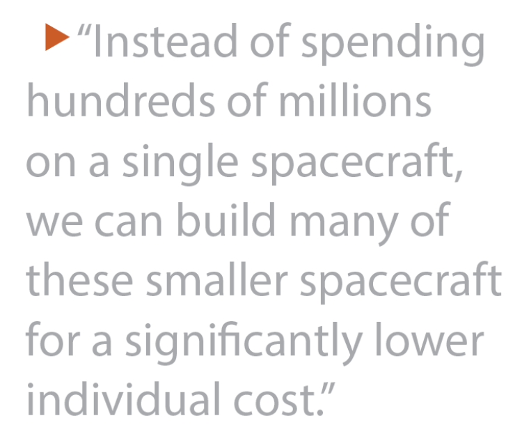 """Instead of spending hundreds of millions on a single spacecraft, we can build many of these smaller spacecraft for a significantly lower individual cost."""