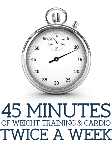 45 minutes of weight training & cardio twice a week