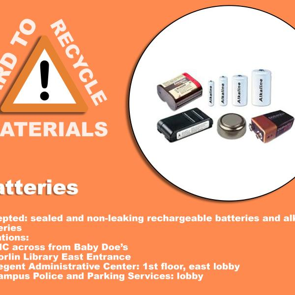Photo of Batteries. Acceptable batteries are sealed and non-leaking rechargeable and alkaline batteries. They can be recycled at the UMC near Baby Doe's, the east entrance of Norlin Library, in the Regent Administrative Center east lobby on the first floor, and the lobby of the Campus police and parking services.