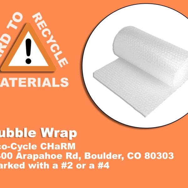 Roll of Bubble wrap; which is recyclable at the eco-cycle charm facility at 6400 arapahoe rd, Boulder CO 80303. The bubble wrap must be a #2 or a #4