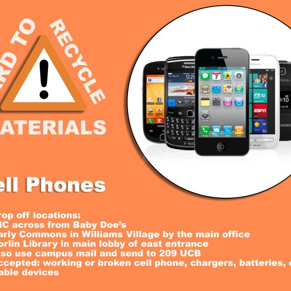 Image of cellphones; these can be recycled in the UmC near Baby Doe's, near the main office of the Darly Commons in Williams Village, the lobby of the east entrance of Norlin Library, and they can be sent through campus mail to 209 UCB. cell phones are accepted alongside chargers, batteries, and other portable devices.