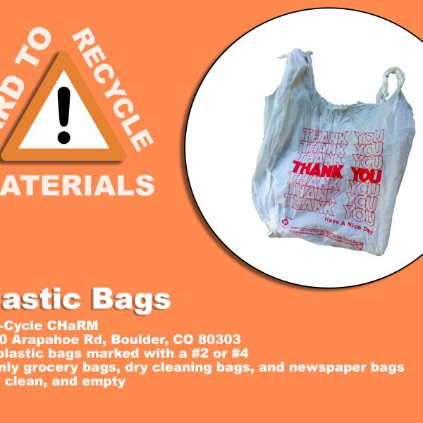 p;astic grocery bags; these are recyclable at Eco-Cycle CHaRM at 6400 Arapahoe Rd, Boulder, CO 80303. Plastics makes with #2 or #4 and can grocery bags, dry cleaning bags and newspaper bags. These must be dry, clean, and empty.
