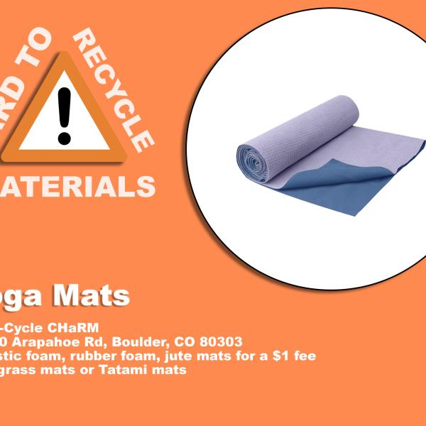 Rolled Yoga Mat; these are recyclable at Eco-Cycle CHaRM at 6400 Arapahoe Rd, Boulder, CO 80303. Mats must be plastic foam, rubber foam, or jute mats for a fee of $1. grass and tatami mats are not accepted.