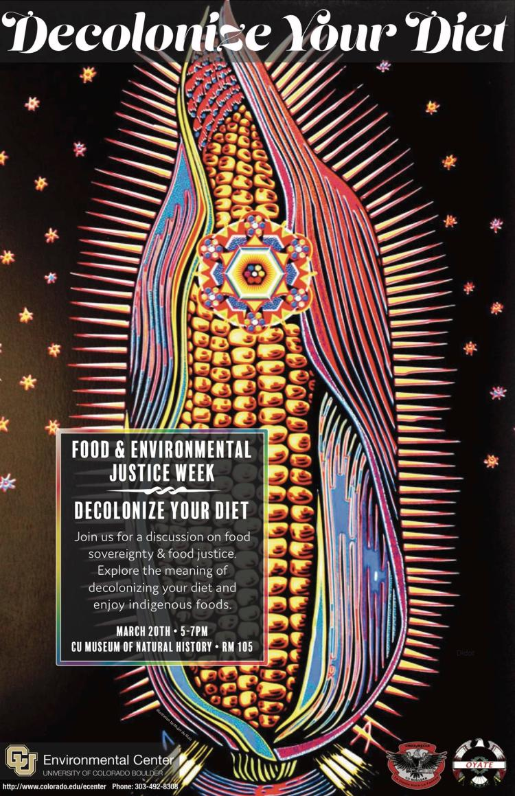 Food and Environmental Justice Week- Join us for a discussion on food sovereignty and food justice. Explore the meaning of decolonizing your diet and enjoy indigenous foods. March 20th from 5-7pm in the CU Museum of Natural History Room 105
