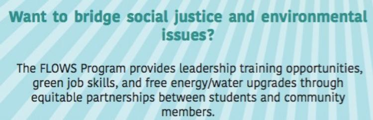 """Image of text that says """"Want to bridge social justice and environmental issues? The FLOWS program provides leadership training opportunities, green job skills, and free energy/water upgrades through equitable partnerships between students and community members."""""""