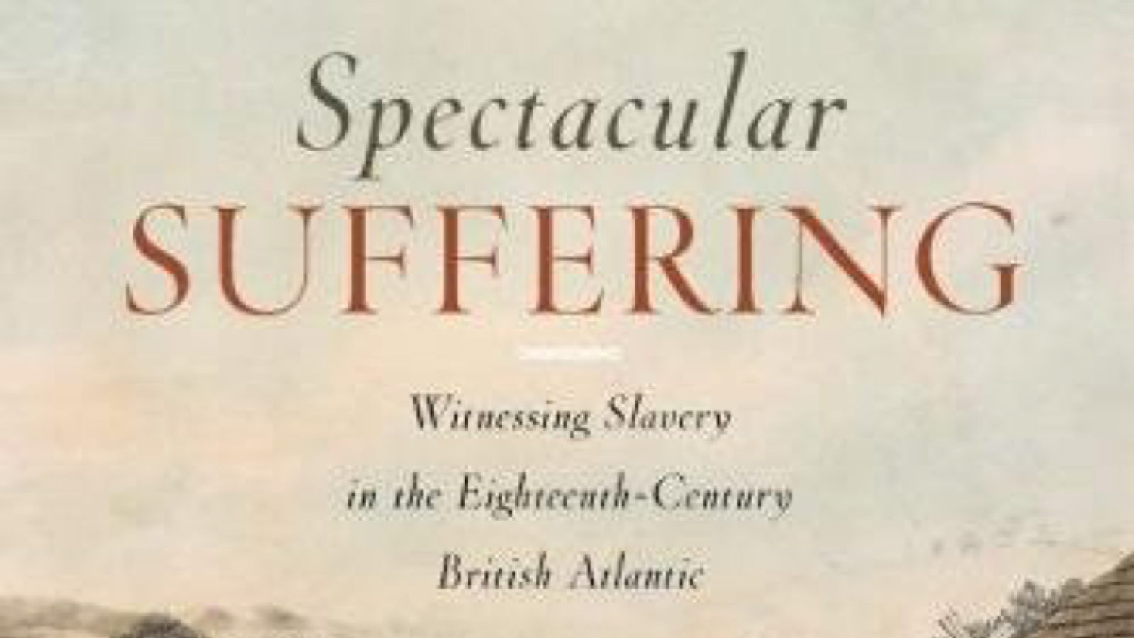 Cover of Ramesh Mallipeddi's book, Spectacular Suffering: Witnessing Slavery in the Eighteenth-Century British Atlantic