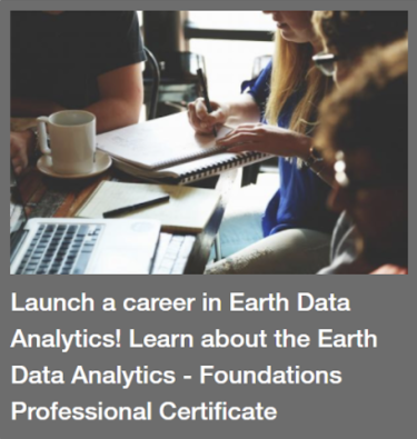 Launch a career in Earth Data Analytics! Learn about the Earth Data Analytics - Foundations Professional Certificate