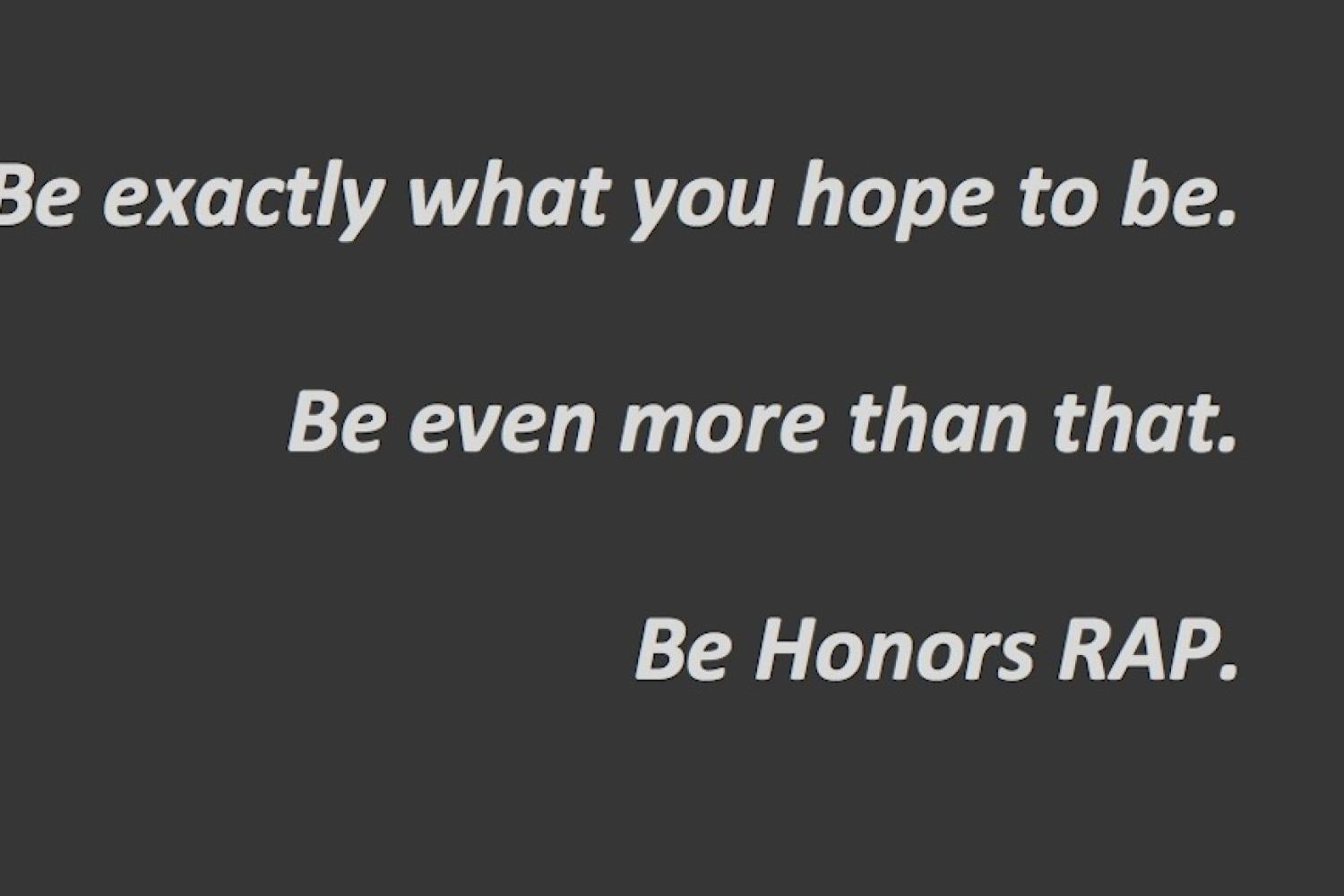 Be exactly what you hope to be.  Be even more than that.  Be Honors RAP.