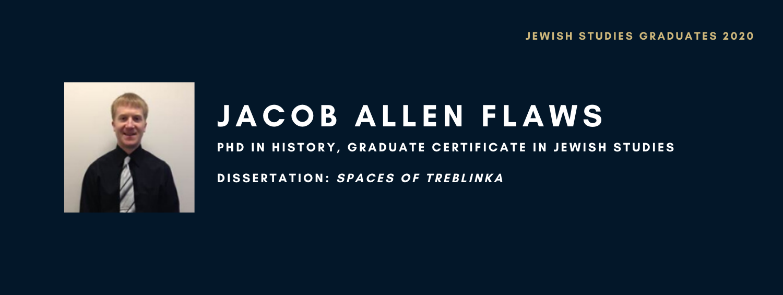 Jacob Allen Flaws. PhD in History, Graduate Certificate in Jewish Studies. Dissertation: Spaces of Treblinka