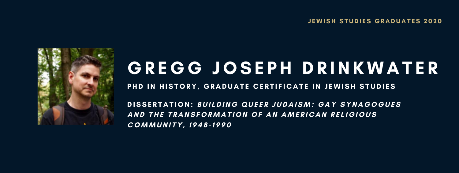 Gregg Joseph Drinkwater. PhD in History, Graduate Certificate in Jewish Studies. Dissertation: Building Queer Judaism: Gay Synagogues and the Transformation of an American Religious Community, 1948-1990
