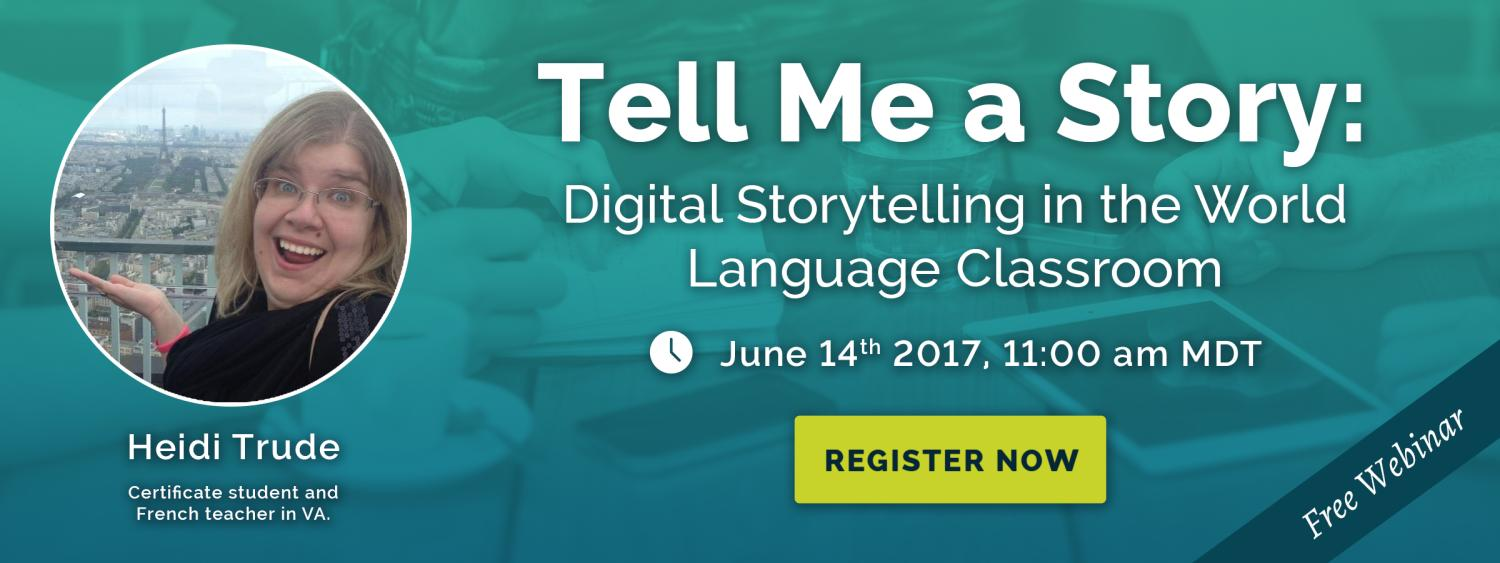 Tell me a story: Digital Storytelling in the World Language Classroom (free webinar) June 14th 11am MDT
