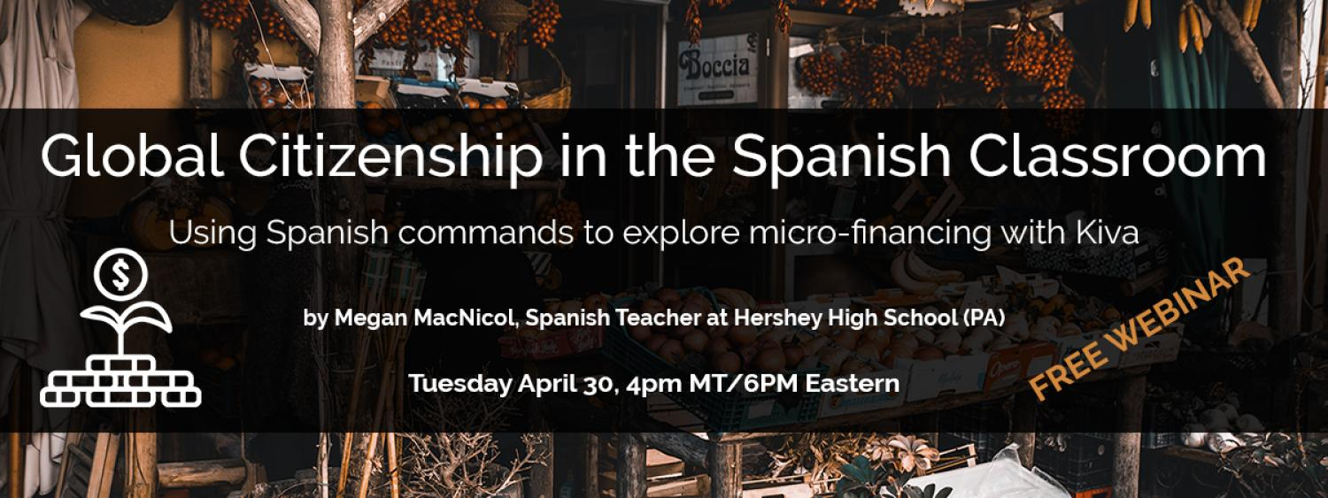 Global Citizenship in the Spanish Classroom: Using Spanish commands to explore micro-financing with Kiva by Megan Macnicol, Spanish Teacher at Hershey High School (PA)  Tuesday, April 30, 4 pm Mountain Time/6 pm Eastern Time