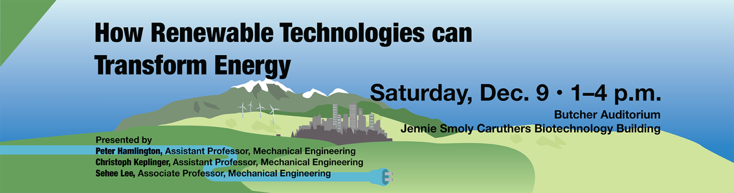 How Renewable Technologies can Transform Energy. Saturday, Dec. 9, 1–4 p.m., Butcher Auditorium, Jennie Smoly Caruthers Biotechnology Building