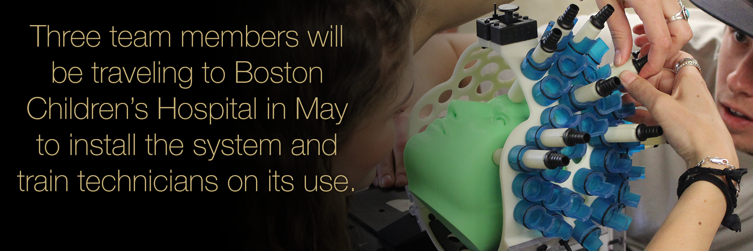 Three team members will be traveling to Boston Children's Hospital in May to install the system and train technicians on its use.