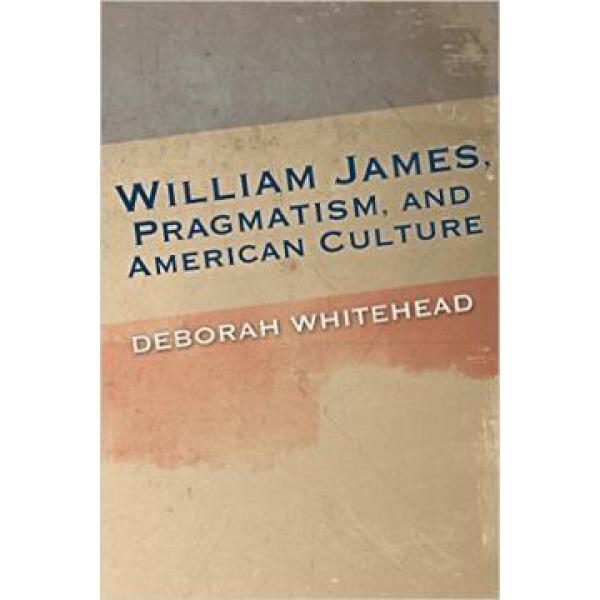 William James, Pragmatism, and American Culture - Deborah Whitehead Cover