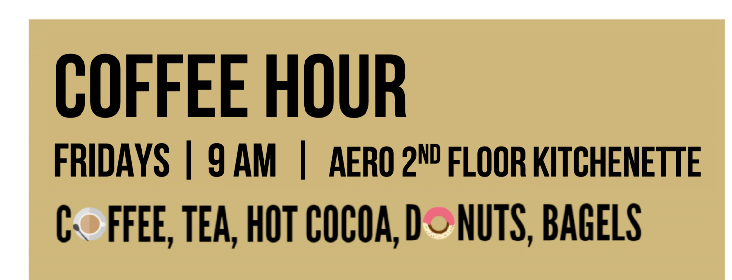 Coffee Hour every Friday morning from 9 - 10 am in the AERO 2nd Floor Kitchenette. First come, first served coffee, donuts and bagels.