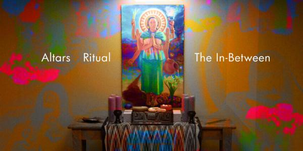"""""""Visceral Vicinities: Altars, Ritual, The In-Between"""""""