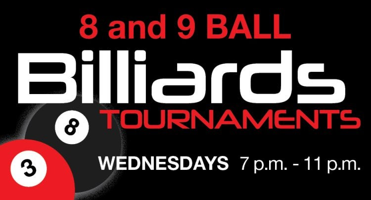 8 and 9 Ball Billiards Tournaments are on alternating Wednesdays at 6 pm.