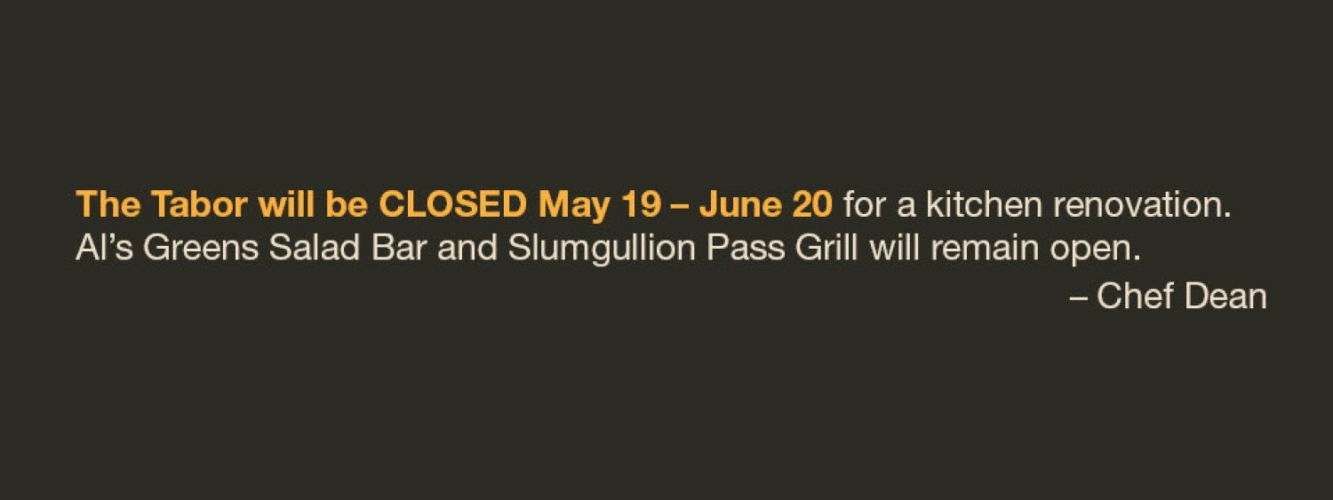 The Tabor will be closed for a kitchen renovation May 19 - June 20