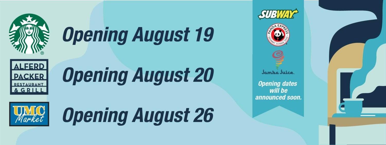Starbucks will reopen on August 19. Alferd Packer Grill will reopen on August 20. UMC Market will reopen on August  26.