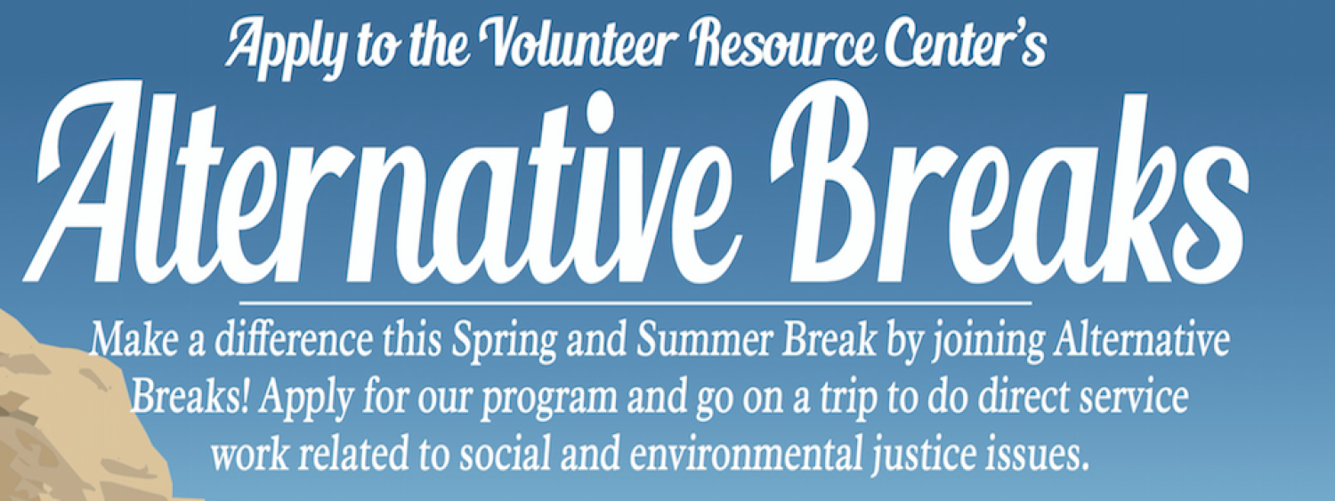 Apply to the Volunteer Resource Center's Alternative Breaks. Make a difference this Spring and Summer Break by joining Alternative Breaks! Apply for our program and go on a trip to do direct service work related to social and environmental justice issues.