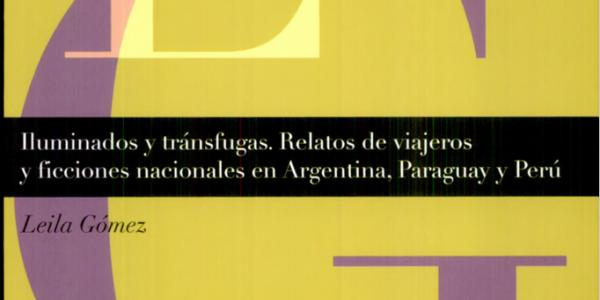 Iluminados y tránsfugas: Relatos de viajeros y ficciones nacionales en Argentina, Paraguay y Perú